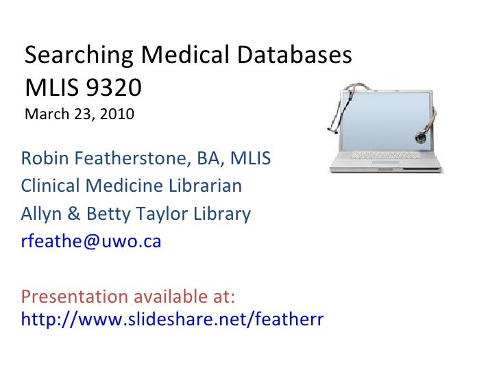 Searching Medical Databases MLIS 9320 March 23, 2010 Robin Featherstone, BA, MLIS Clinical Medicine Librarian Allyn & Bett...