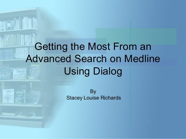 Getting the Most From anAdvanced Search on Medline       Using Dialog                By       Stacey Louise Richards