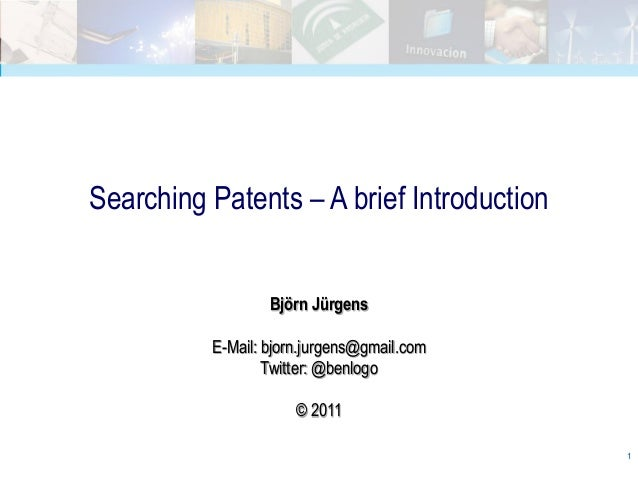 Searching Patents – A brief Introduction                  Björn Jürgens          E-Mail: bjorn.jurgens@gmail.com          ...