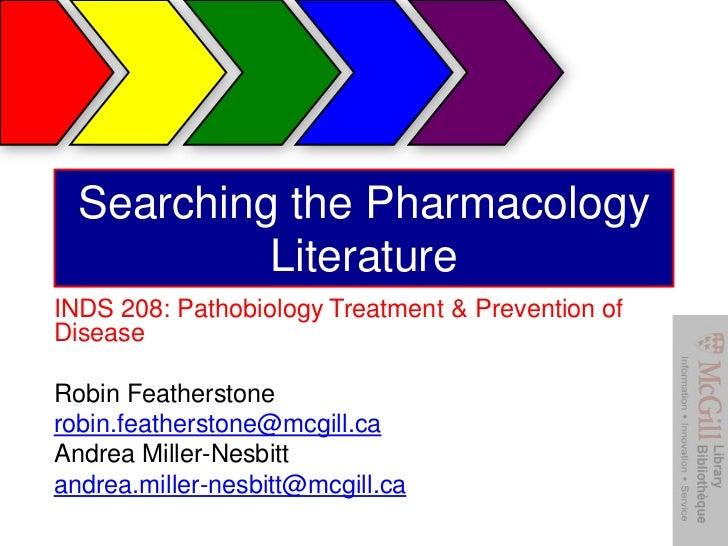 Searching the Pharmacology           LiteratureINDS 208: Pathobiology Treatment & Prevention ofDiseaseRobin Featherstonero...