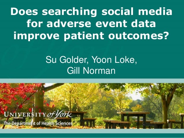 Does searching social media for adverse event data improve patient outcomes? Su Golder, Yoon Loke, Gill Norman