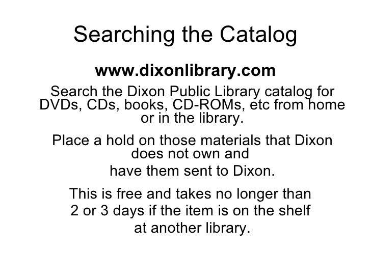 Searching the Catalog <ul><li>www.dixonlibrary.com </li></ul><ul><li>Search the Dixon Public Library catalog for DVDs, CDs...