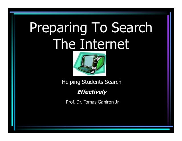 Preparing To Search   The Internet     Helping Students Search           Effectively      Prof. Dr. Tomas Ganiron Jr