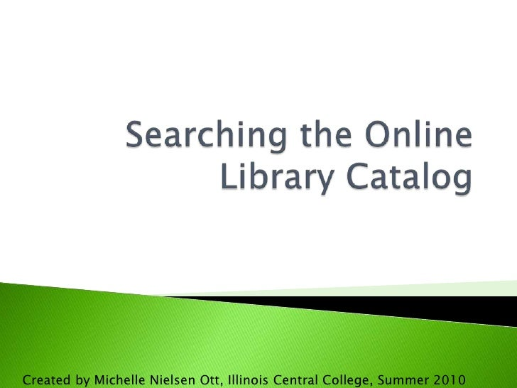 Searching the Online Library Catalog<br />Created by Michelle Nielsen Ott, Illinois Central College, Summer 2010<br />