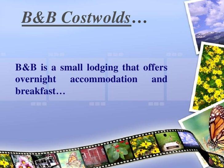 B&B Costwolds…B&B is a small lodging that offersovernight accommodation andbreakfast…