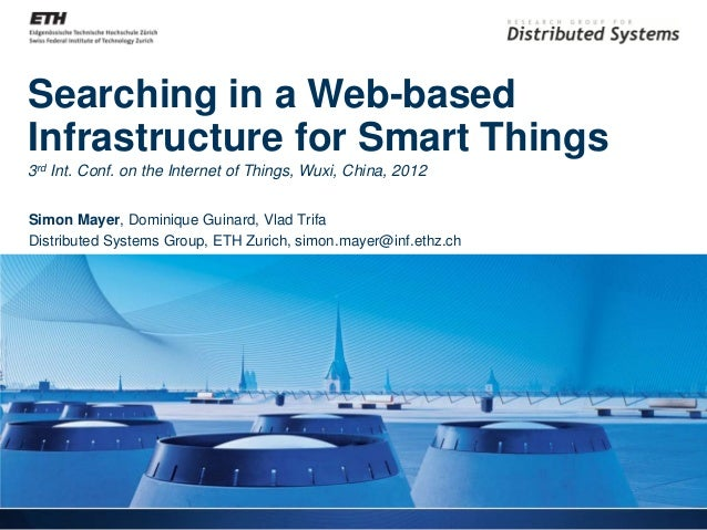 Searching in a Web-basedInfrastructure for Smart Things3rd Int. Conf. on the Internet of Things, Wuxi, China, 2012Simon Ma...