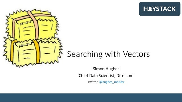Searching with Vectors Simon Hughes Chief Data Scientist, Dice.com Twitter: @hughes_meister