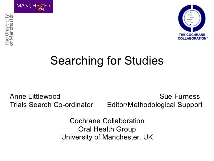 Searching for Studies Anne Littlewood Sue Furness Trials Search Co-ordinator  Editor/Methodological Support Cochrane Colla...