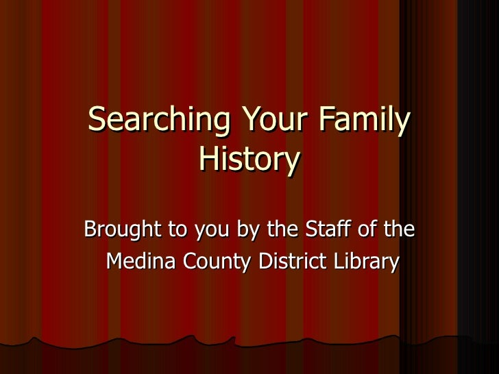 Searching Your Family       HistoryBrought to you by the Staff of the  Medina County District Library