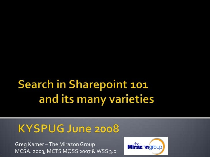 Search in Sharepoint 101and its many varieties KYSPUG June 2008<br />Greg Kamer – The Mirazon Group <br />MCSA: 2003, MCT...