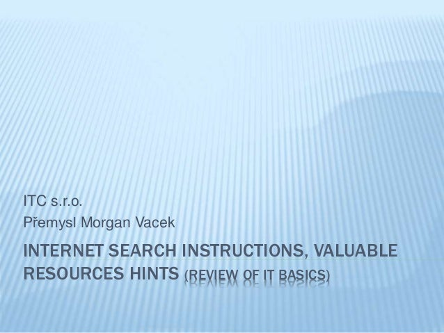 INTERNET SEARCH INSTRUCTIONS, VALUABLE RESOURCES HINTS (REVIEW OF IT BASICS) ITC s.r.o. Přemysl Morgan Vacek