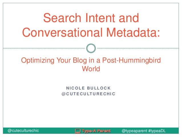 @typeaparent #typeaDL N I C O L E B U L L O C K @ C U T E C U LT U R E C HI C Search Intent and Conversational Metadata: O...