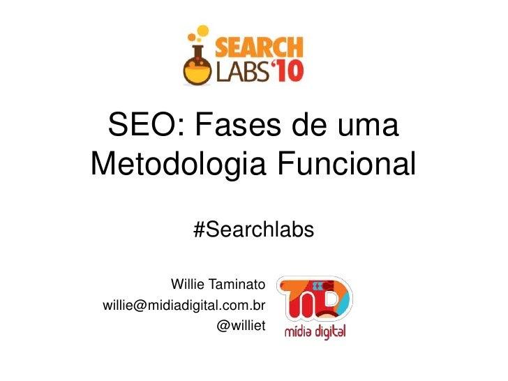 SEO: Fases de uma Metodologia Funcional#Searchlabs<br />Willie Taminato<br />willie@midiadigital.com.br<br />@williet<br />
