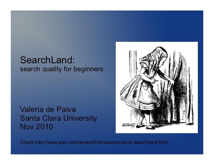 SearchLand:search quality for beginnersValeria de PaivaSanta Clara UniversityNov 2010Check http://www.parc.com/event/934/a...