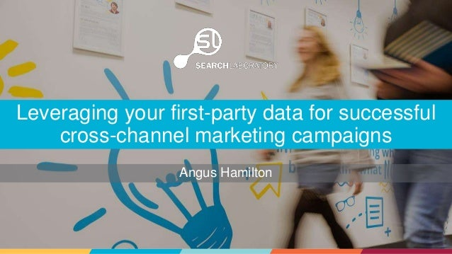 Angus Hamilton Leveraging your first-party data for successful cross-channel marketing campaigns