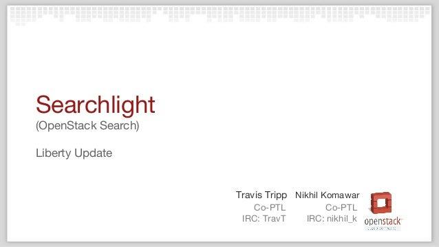 Co-PTL IRC: TravT Travis Tripp Nikhil Komawar Co-PTL IRC: nikhil_k Searchlight (OpenStack Search) Liberty Update