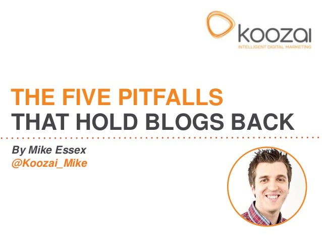 By Mike Essex @Koozai_Mike THE FIVE PITFALLS THAT HOLD BLOGS BACK