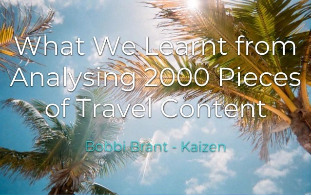 kaizen.co.uk@kaizen_agency What We Learnt from Analysing 2000 Pieces of Travel Content Bobbi Brant - Kaizen