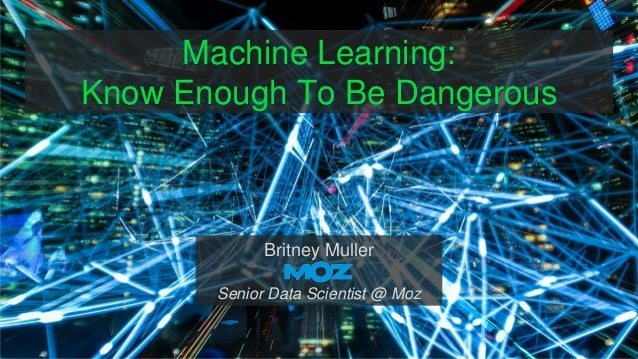 Machine Learning: Know Enough To Be Dangerous Britney Muller Senior Data Scientist @ Moz