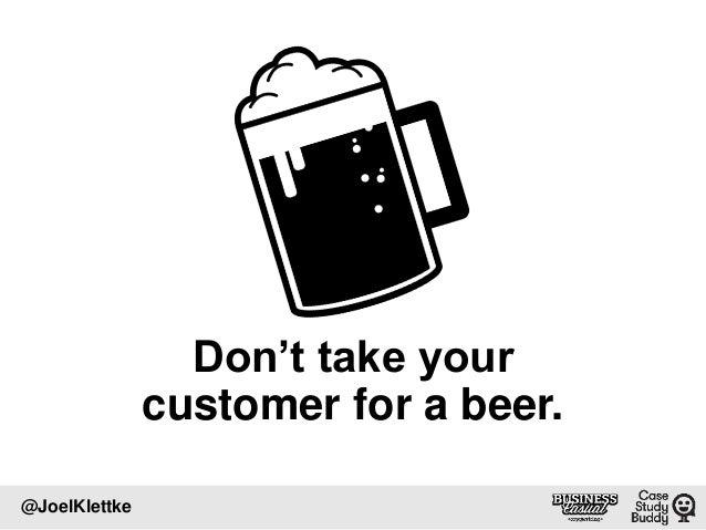 Don't take your customer for a beer. @JoelKlettke