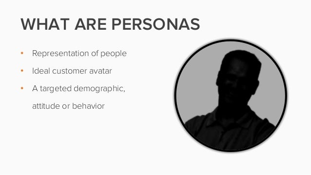 WHAT ARE PERSONAS• Representation of people• Ideal customer avatar• A targeted demographic,attitude or behavior