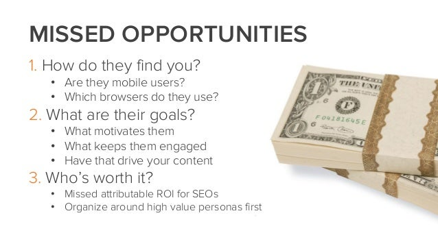 MISSED OPPORTUNITIES1. How do they find you?• Are they mobile users?• Which browsers do they use?2. What are their goals?•...
