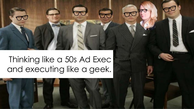 Thinking like a 50s Ad Exec and executing like a geek.