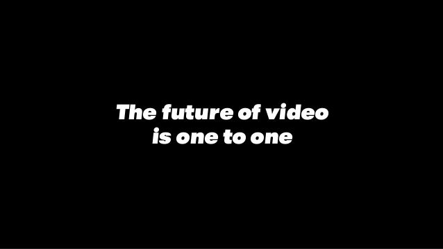 The future of video is one to one