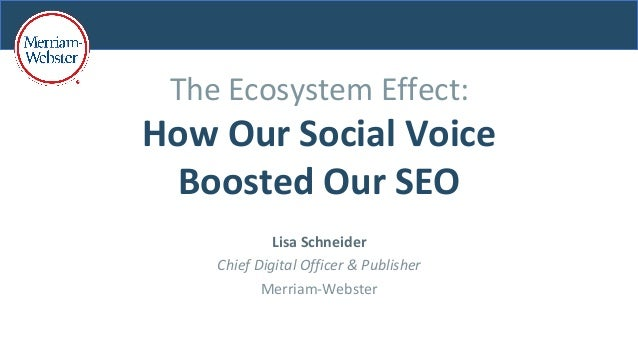 The	Ecosystem	Effect:	 How	Our	Social	Voice	 Boosted	Our	SEO	 Lisa	Schneider	 Chief	Digital	Officer	&	Publisher	 Merriam-W...