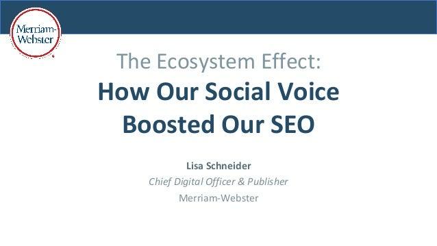 TheEcosystemEffect: HowOurSocialVoice BoostedOurSEO LisaSchneider ChiefDigitalOfficer&Publisher Merriam-W...