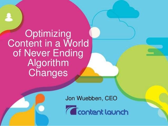Optimizing  Content in a World  of Never Ending  Algorithm  Changes  Jon Wuebben, CEO