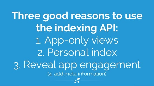 Three good reasons to use the indexing API: 1. App-only views 2. Personal index 3. Reveal app engagement (4. add meta info...