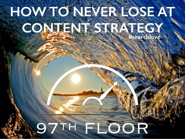 HOW TO NEVER LOSE AT CONTENT STRATEGY#searchlove