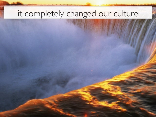 it completely changed our culture