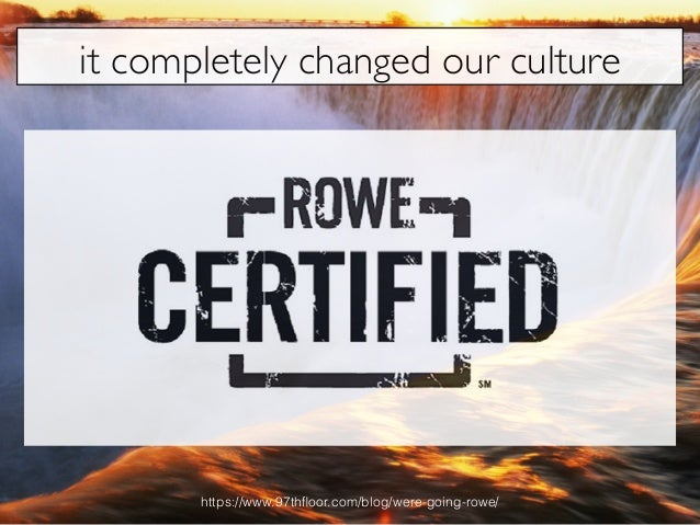it completely changed our culture https://www.97thfloor.com/blog/were-going-rowe/