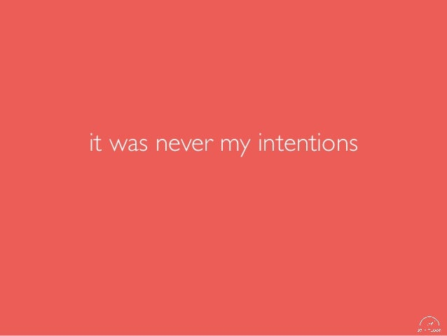 it was never my intentions