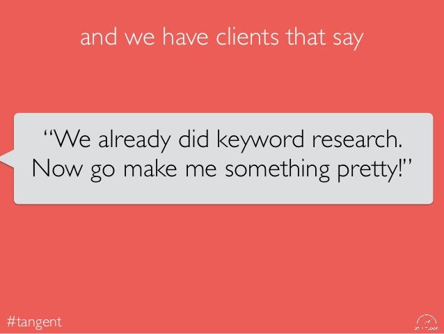"""We already did keyword research, here is the list. Now go make me something pretty."" #tangent"