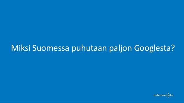 Kuinka paljon Googlea käytetään Suomessa?  Noin 20 miljoonaa hakua päivittäin Suomessa  1,5 miljoonaa hakua mobiililaitt...