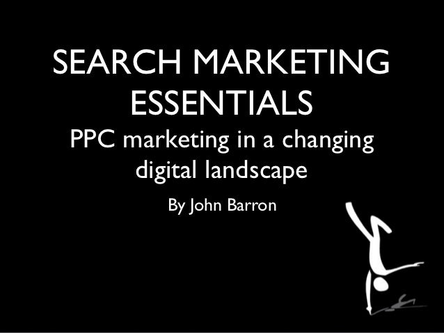 SEARCH MARKETING    ESSENTIALSPPC marketing in a changing     digital landscape        By John Barron