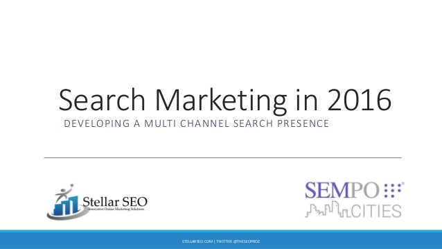 Search Marketing in 2016 DEVELOPING A MULTI CHANNEL SEARCH PRESENCE STELLARSEO.COM | TWITTER: @THESEOPROZ