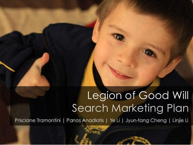 Legion of Good Will Search Marketing Plan Prisciane Tramontini | Panos Anadiotis | Ye Li | Jyun-fang Cheng | Linjie Li