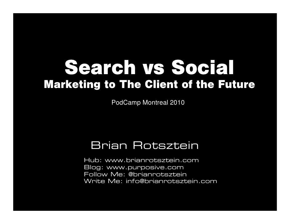 Search vs Social Marketing to The Client of the Future              PodCamp Montreal 2010             Brian Rotsztein     ...