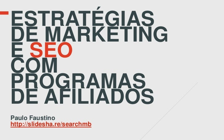 ESTRATÉGIASDE MARKETINGE SEOCOMPROGRAMASDE AFILIADOSPaulo Faustinohttp://slidesha.re/searchmb