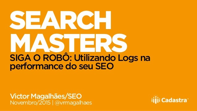 SEARCH MASTERSSIGA O ROBÔ: Utilizando Logs na performance do seu SEO Victor Magalhães/SEO Novembro/2015 | @vrmagalhaes
