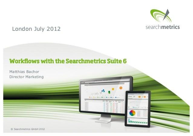 London July 2012Workflows with the Searchmetrics Suite 6Matthias BachorDirector Marketing® Searchmetrics GmbH 2012