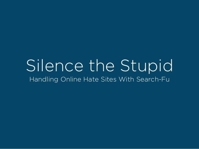 Silence the Stupid Handling Online Hate Sites With Search-Fu