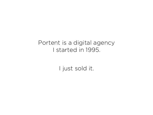Portent is a digital agency I started in 1995. I just sold it.