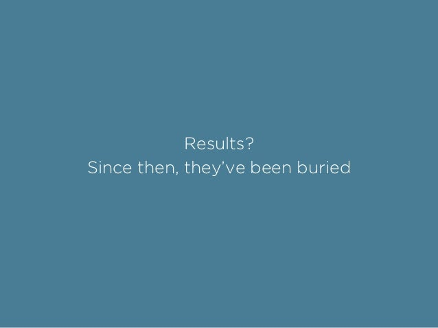 Results? Since then, they've been buried
