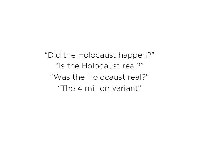 """""""Did the Holocaust happen?"""" """"Is the Holocaust real?"""" """"Was the Holocaust real?"""" """"The 4 million variant"""""""