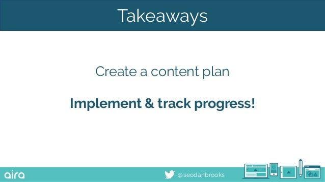 @seodanbrooks Takeaways Create a content plan Implement & track progress!